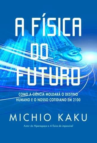 Baixar A Física Do Futuro: Como A Ciência Moldará O Destino Humano E O Nosso Cotidiano - Michio Kaku ePub PDF Mobi ou Ler Online