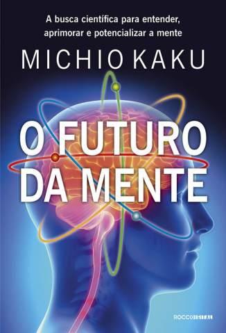Baixar O Futuro da Mente: a Busca Científica para Entender, Aprimorar e Potencializar a Mente - Michio Kaku ePub PDF Mobi ou Ler Online