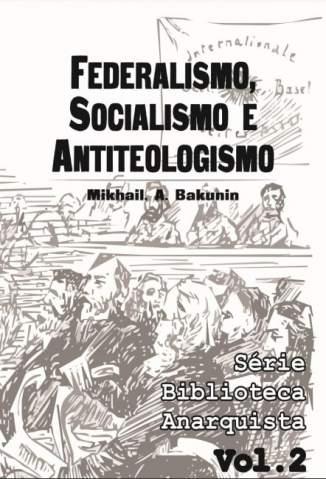 Baixar Livro Federalismo, Socialismo e Antiteologismo - Série Biblioteca Anarquista Vol. 2 - Mikhail Bakunin em ePub PDF Mobi ou Ler Online