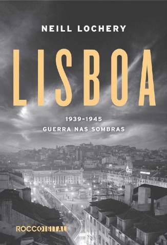 Baixar Livro Lisboa: 1939-1945 - Guerra Nas Sombras - Neill Lochery em ePub PDF Mobi ou Ler Online