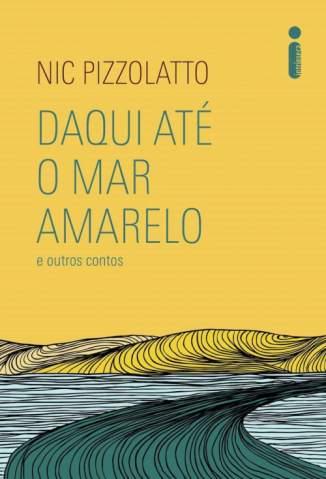 Baixar Livro Daqui Até o Mar Amarelo e Outros Contos - Nic Pizzolatto em ePub PDF Mobi ou Ler Online