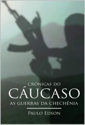 Baixar Livro As Crônicas do Cáucaso : As Guerras da Chechênia - Paulo Edson em ePub PDF Mobi ou Ler Online