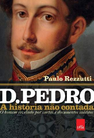 Baixar D. Pedro: A História Não Contada - Paulo Rezzuti ePub PDF Mobi ou Ler Online