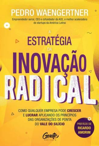 Baixar Livro A Estratégia da Inovação Radical - Pedro Waengertner em ePub PDF Mobi ou Ler Online