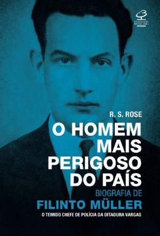 Baixar Livro O Homem Mais Perigoso do País: Biografia de Filinto Müller - R. S. Rose em ePub PDF Mobi ou Ler Online