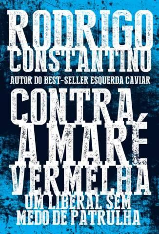 Baixar Livro Contra a Maré Vermelha: um Liberal Sem Medo de Patrulha - Rodrigo Constantino em ePub PDF Mobi ou Ler Online