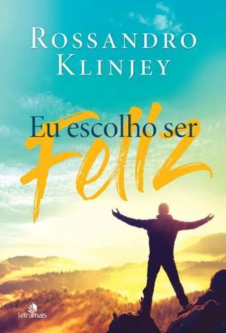 Baixar Livro Eu Escolho Ser Feliz - Rossandro Klinjey em ePub PDF Mobi ou Ler Online