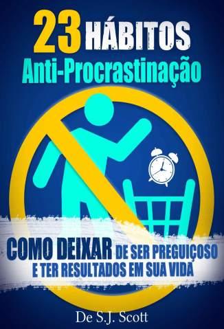 Baixar Livro 23 Hábitos Anti-Procrastinação: Como Deixar de Ser Preguiçoso e Ter Resultados Em Sua Vida - S.J. Scott em ePub PDF Mobi ou Ler Online