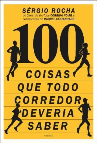 Baixar Livro 100 Coisas que Todo Corredor Deveria Saber - Sergio Rocha  em ePub PDF Mobi ou Ler Online