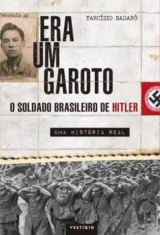 Baixar Livro Era um Garoto: o Soldado Brasileiro de Hitler – uma História Real - Tarcísio Badaró em ePub PDF Mobi ou Ler Online