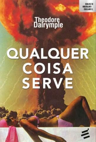 Baixar Qualquer Coisa Serve - Theodore Dalrymple ePub PDF Mobi ou Ler Online