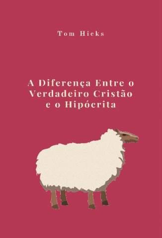 Baixar Livro A Diferença Entre o Verdadeiro Cristão e o Hipócrita - Tom Hicks em ePub PDF Mobi ou Ler Online